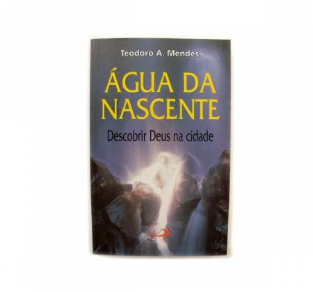 Água de nascente: descobrir Deus na cidade - Teodoro A. Mendes