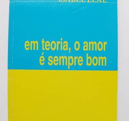 Em teoria, o amor é sempre bom - Isabel Leal